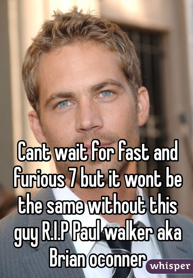 Cant wait for fast and furious 7 but it wont be the same without this guy R.I.P Paul walker aka Brian oconner