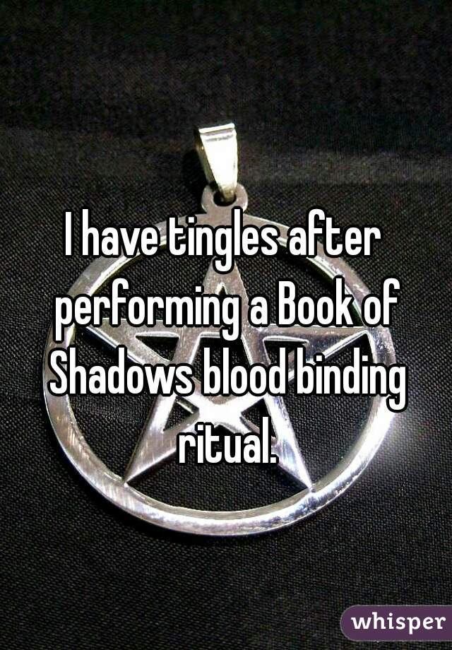 I have tingles after performing a Book of Shadows blood binding ritual.