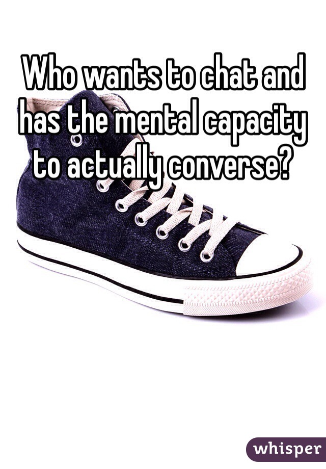 Who wants to chat and has the mental capacity to actually converse?