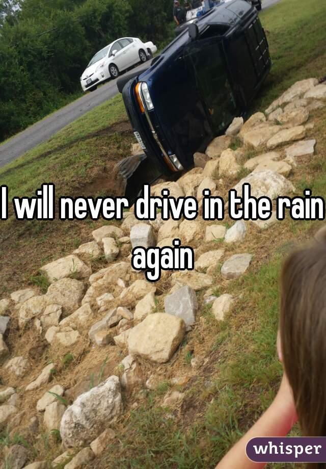 I will never drive in the rain again