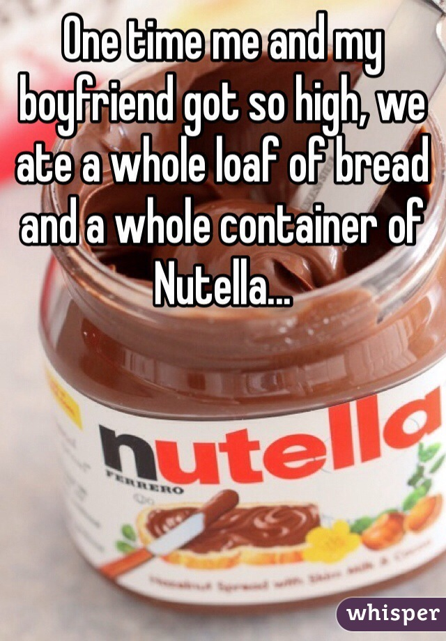 One time me and my boyfriend got so high, we ate a whole loaf of bread and a whole container of Nutella...