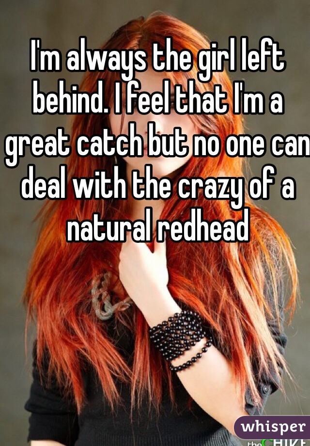 I'm always the girl left behind. I feel that I'm a great catch but no one can deal with the crazy of a natural redhead