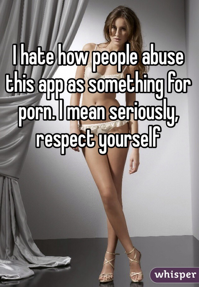 I hate how people abuse this app as something for porn. I mean seriously, respect yourself