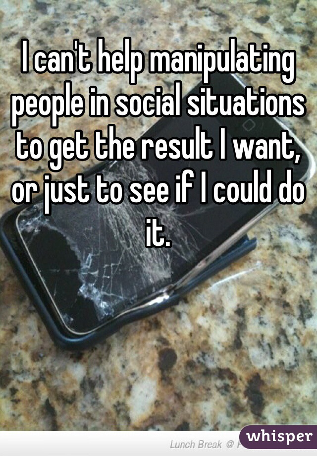 I can't help manipulating people in social situations to get the result I want, or just to see if I could do it.