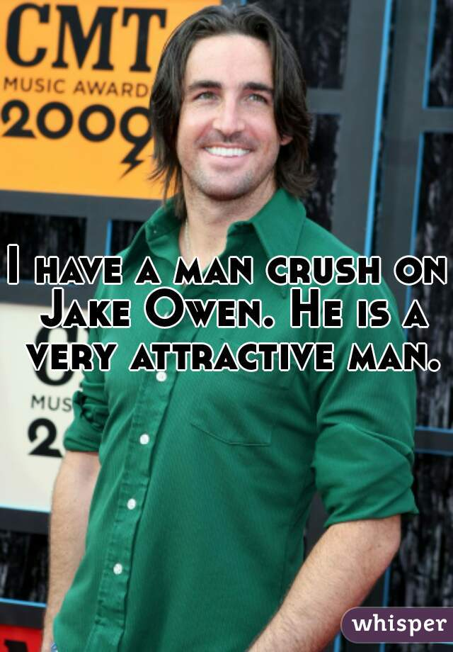 I have a man crush on Jake Owen. He is a very attractive man.