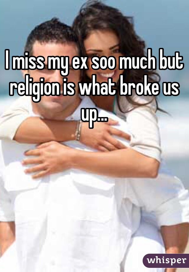 I miss my ex soo much but religion is what broke us up...