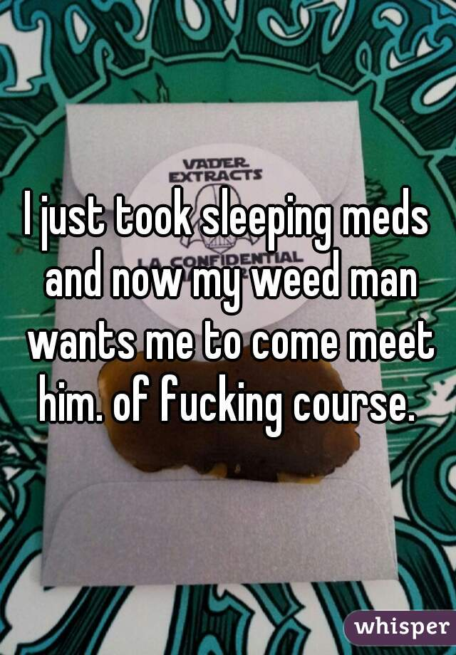 I just took sleeping meds and now my weed man wants me to come meet him. of fucking course.