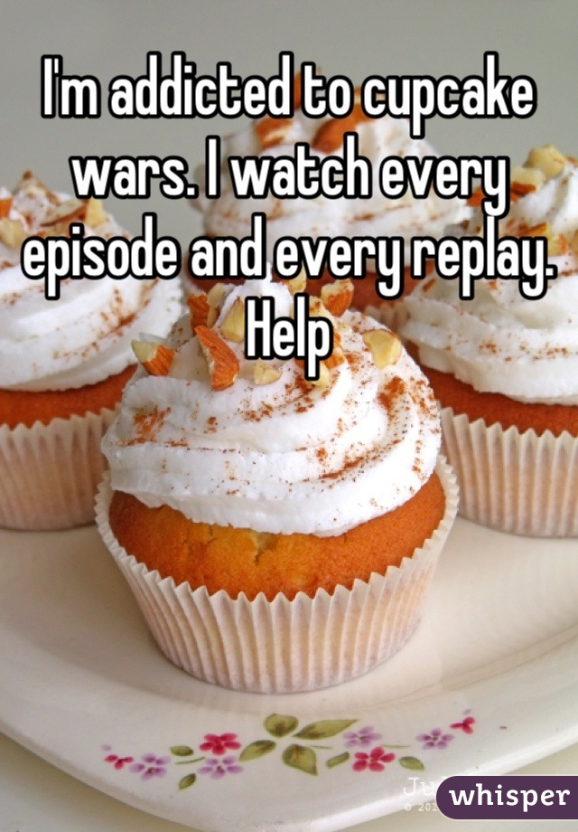 I'm addicted to cupcake wars. I watch every episode and every replay. Help