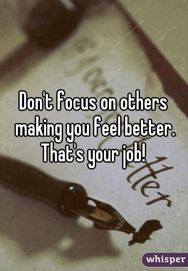 Don't focus on others making you feel better. That's your job!