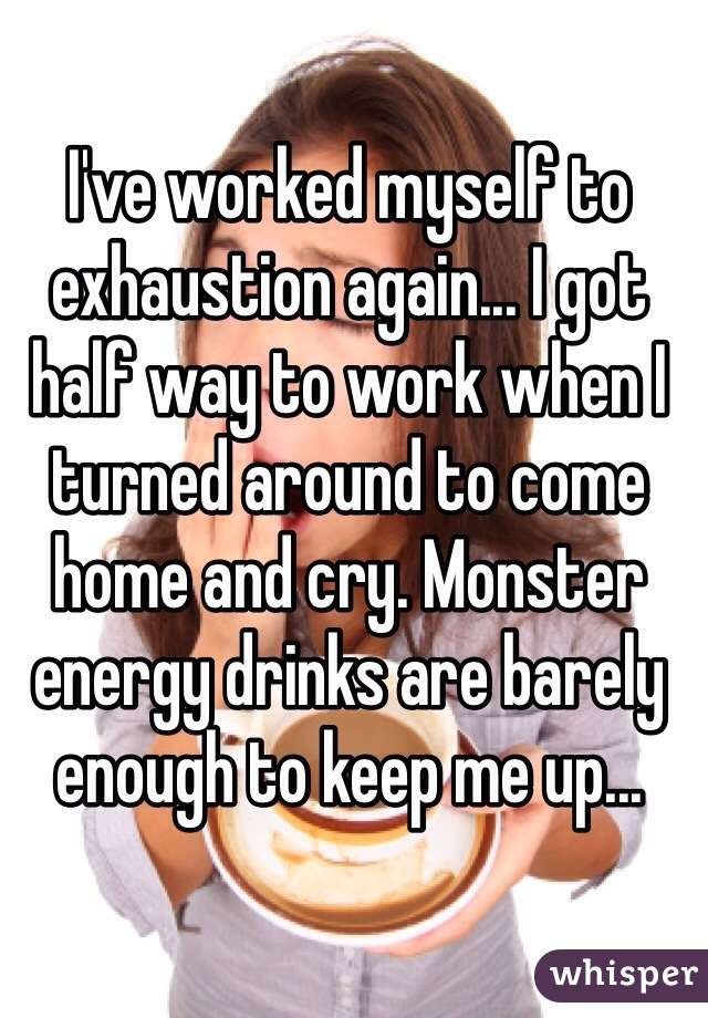 I've worked myself to exhaustion again... I got half way to work when I turned around to come home and cry. Monster energy drinks are barely enough to keep me up...