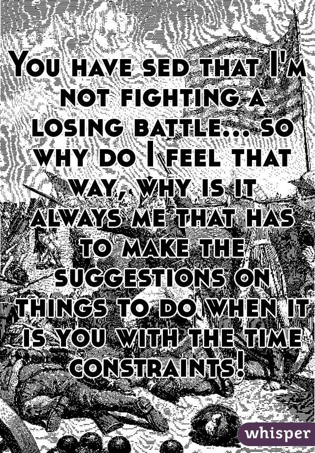You have sed that I'm not fighting a losing battle... so why do I feel that way, why is it always me that has to make the suggestions on things to do when it is you with the time constraints!