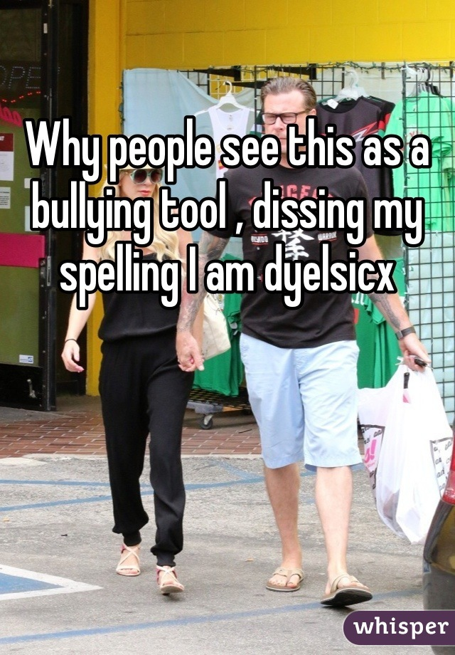 Why people see this as a bullying tool , dissing my spelling I am dyelsicx