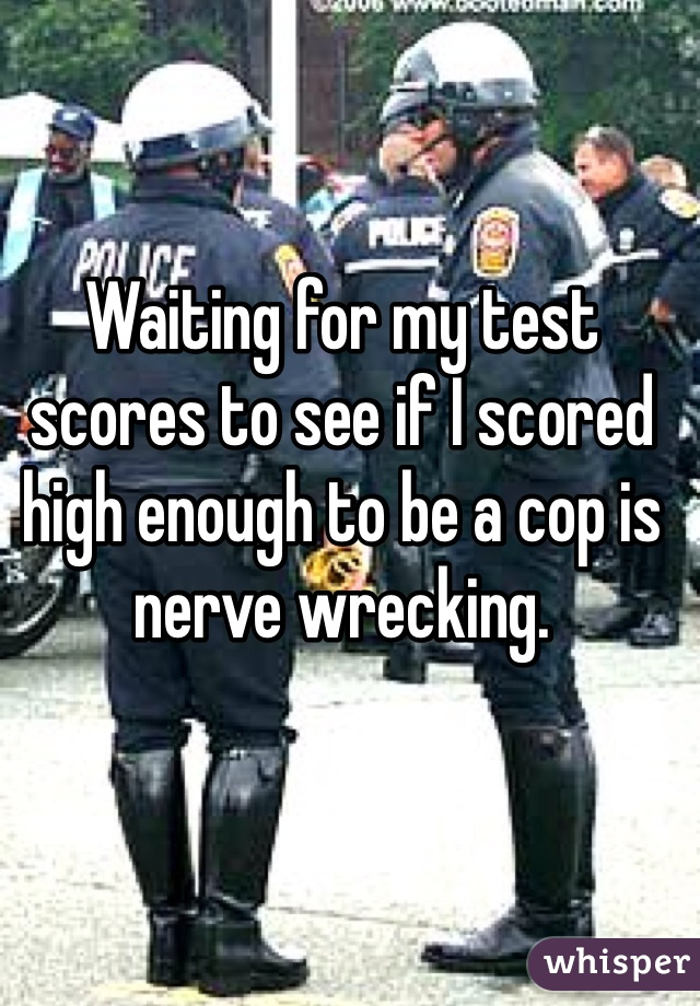 Waiting for my test scores to see if I scored high enough to be a cop is nerve wrecking.