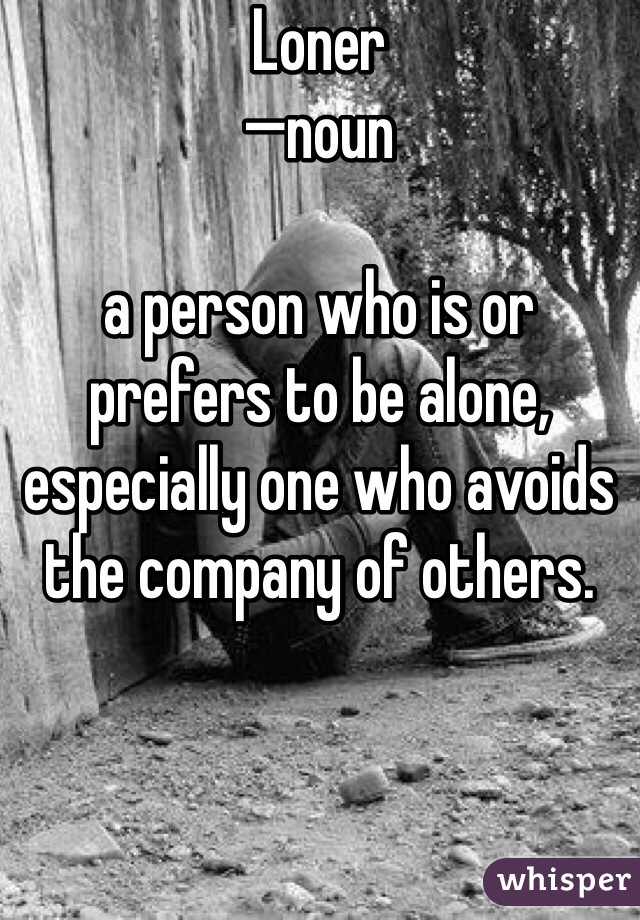 Loner —noun  a person who is or prefers to be alone, especially one who avoids the company of others.