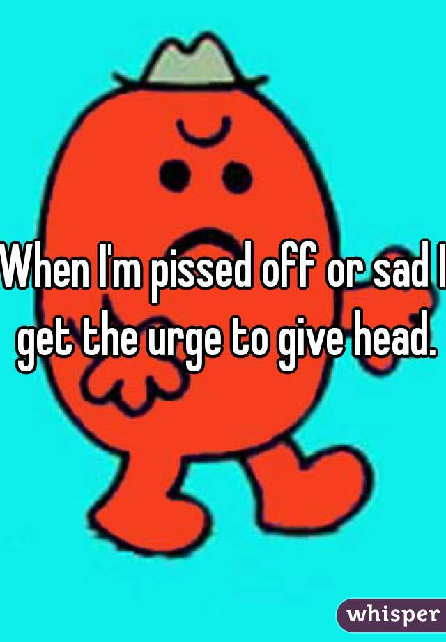 When I'm pissed off or sad I get the urge to give head.