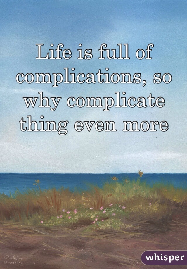 Life is full of complications, so why complicate thing even more