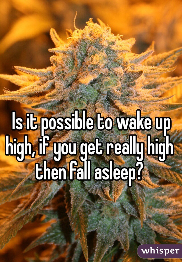 Is it possible to wake up high, if you get really high then fall asleep?