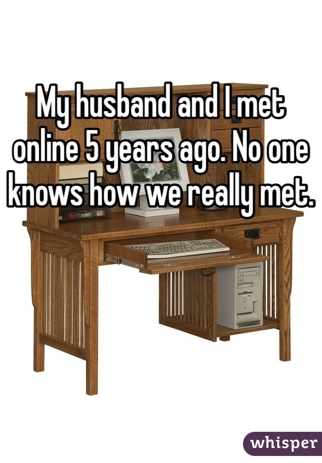 My husband and I met online 5 years ago. No one knows how we really met.