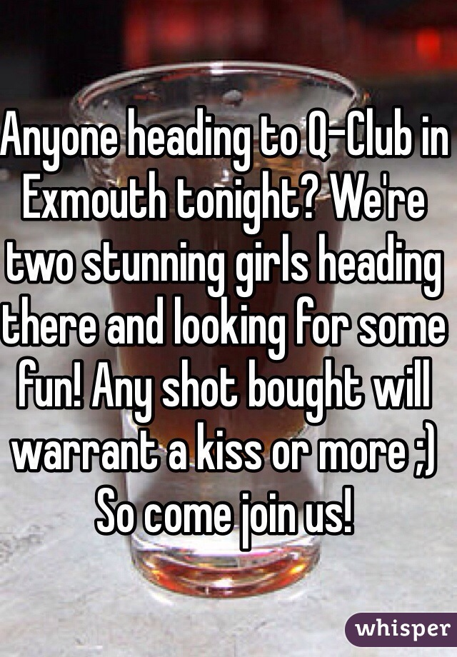 Anyone heading to Q-Club in Exmouth tonight? We're two stunning girls heading there and looking for some fun! Any shot bought will warrant a kiss or more ;) So come join us!
