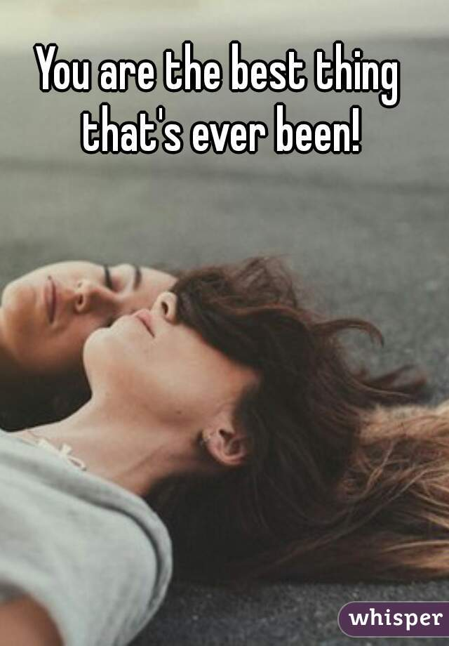 You are the best thing that's ever been!