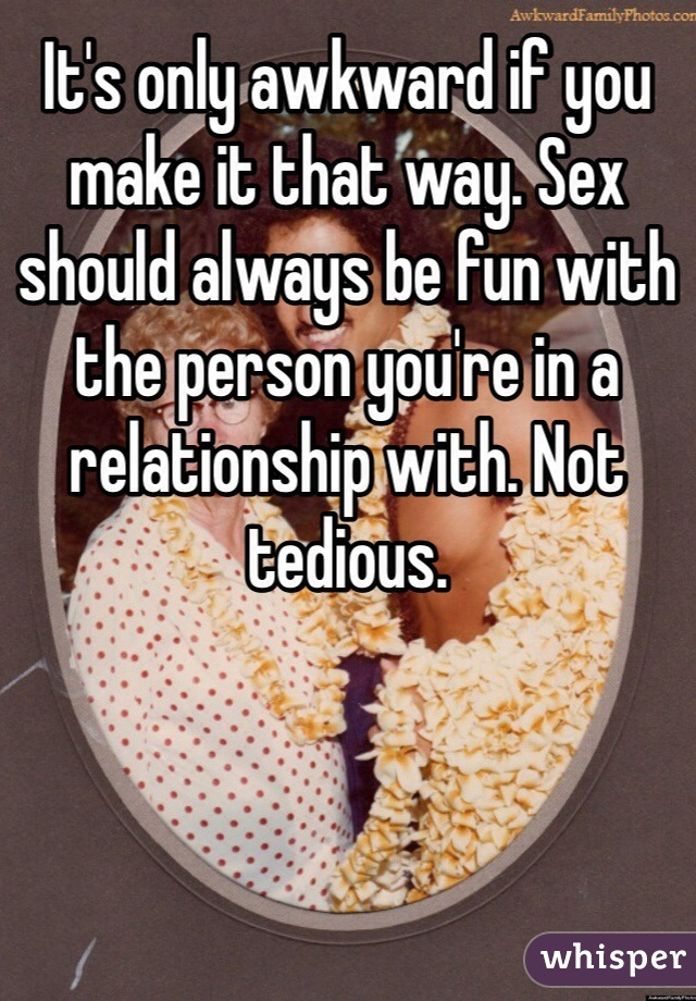 It's only awkward if you make it that way. Sex should always be fun with the person you're in a relationship with. Not tedious.