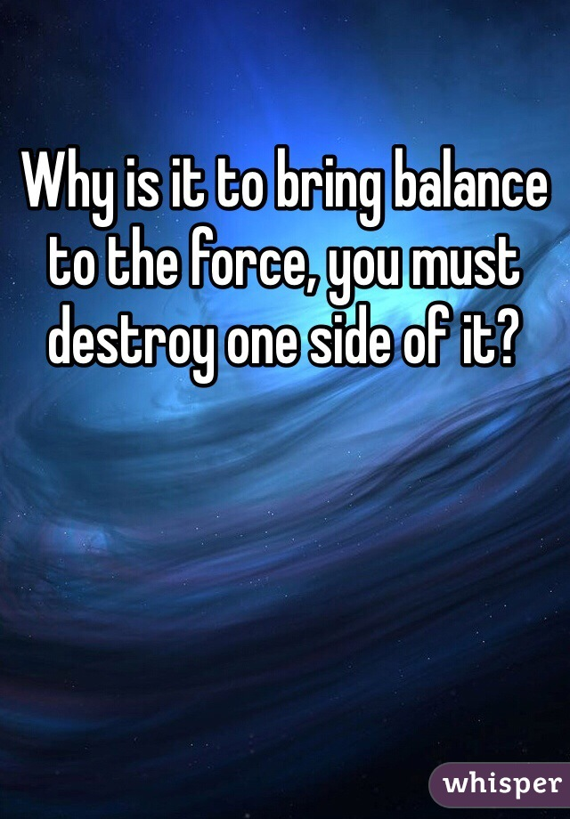 Why is it to bring balance  to the force, you must destroy one side of it?