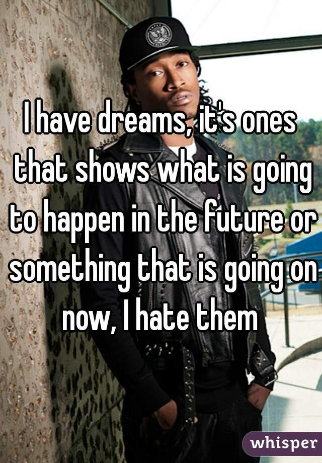 I have dreams, it's ones that shows what is going to happen in the future or something that is going on now, I hate them