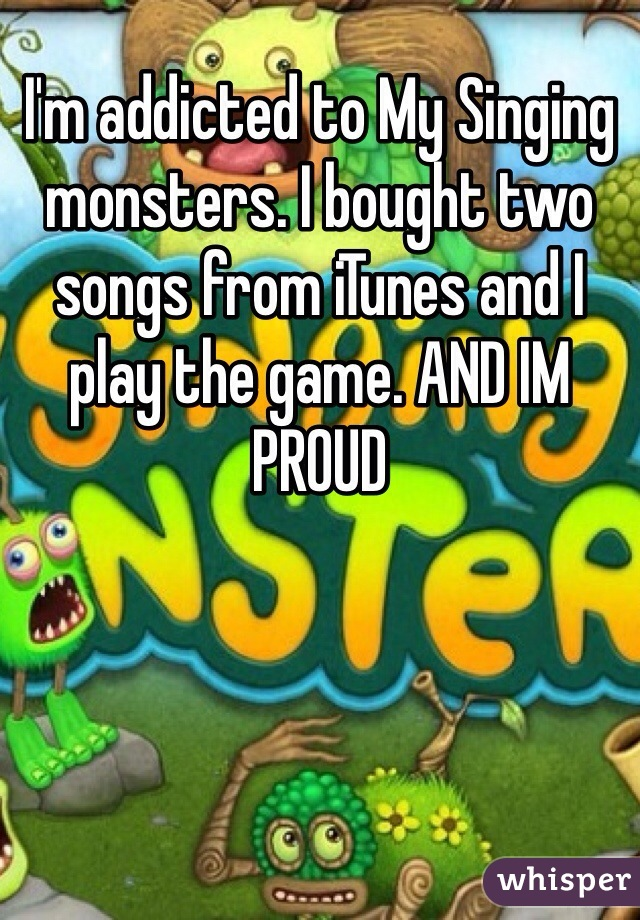 I'm addicted to My Singing monsters. I bought two songs from iTunes and I play the game. AND IM PROUD