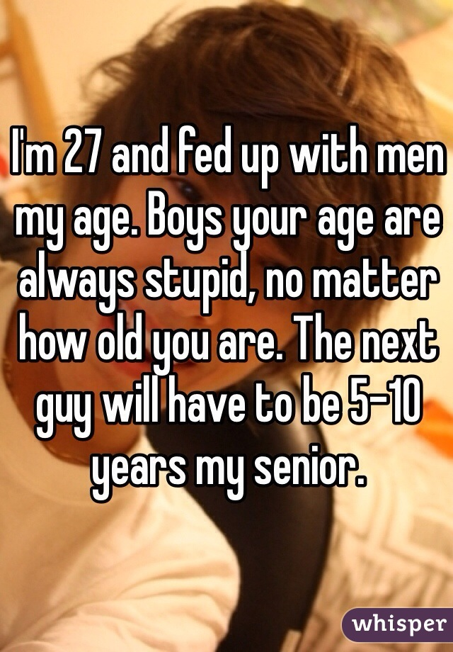 I'm 27 and fed up with men my age. Boys your age are always stupid, no matter how old you are. The next guy will have to be 5-10 years my senior.