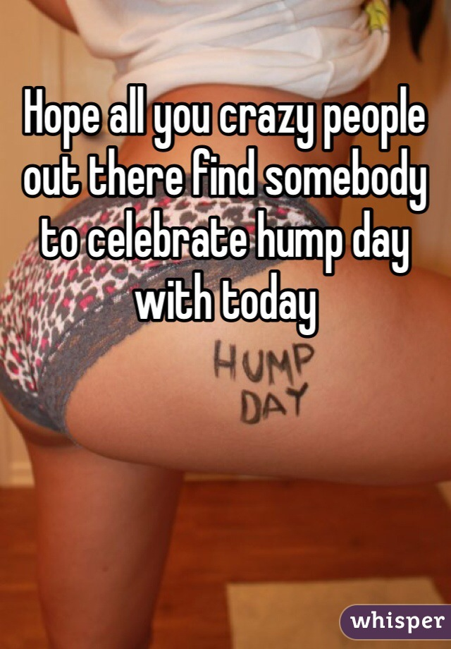 Hope all you crazy people out there find somebody to celebrate hump day with today