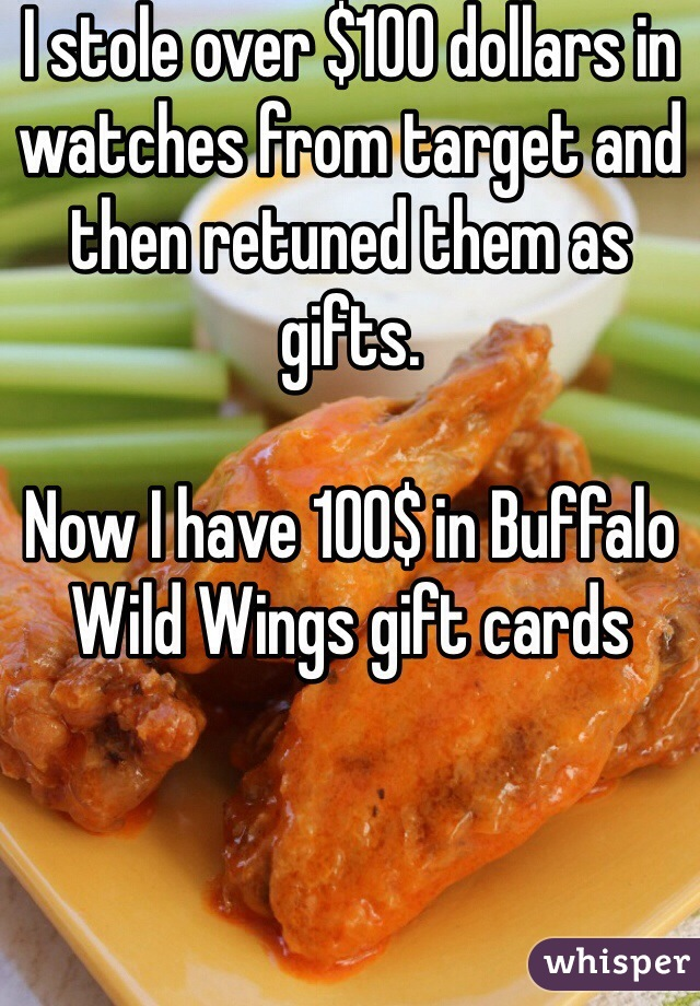 I stole over $100 dollars in watches from target and then retuned them as gifts.   Now I have 100$ in Buffalo Wild Wings gift cards