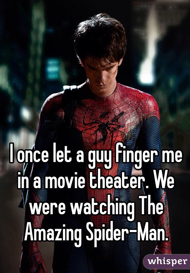 I once let a guy finger me in a movie theater. We were watching The Amazing Spider-Man.