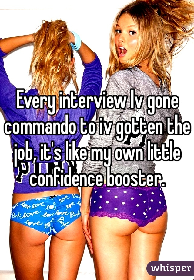 Every interview Iv gone commando to iv gotten the job, it's like my own little confidence booster.