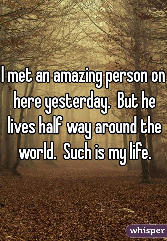 I met an amazing person on here yesterday.  But he lives half way around the world.  Such is my life.
