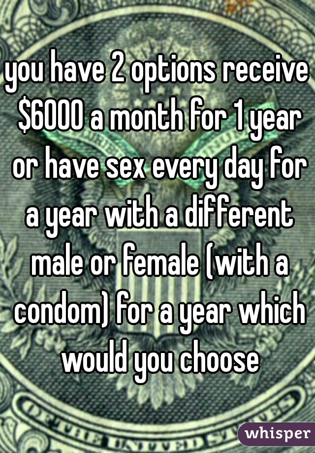 you have 2 options receive $6000 a month for 1 year or have sex every day for a year with a different male or female (with a condom) for a year which would you choose