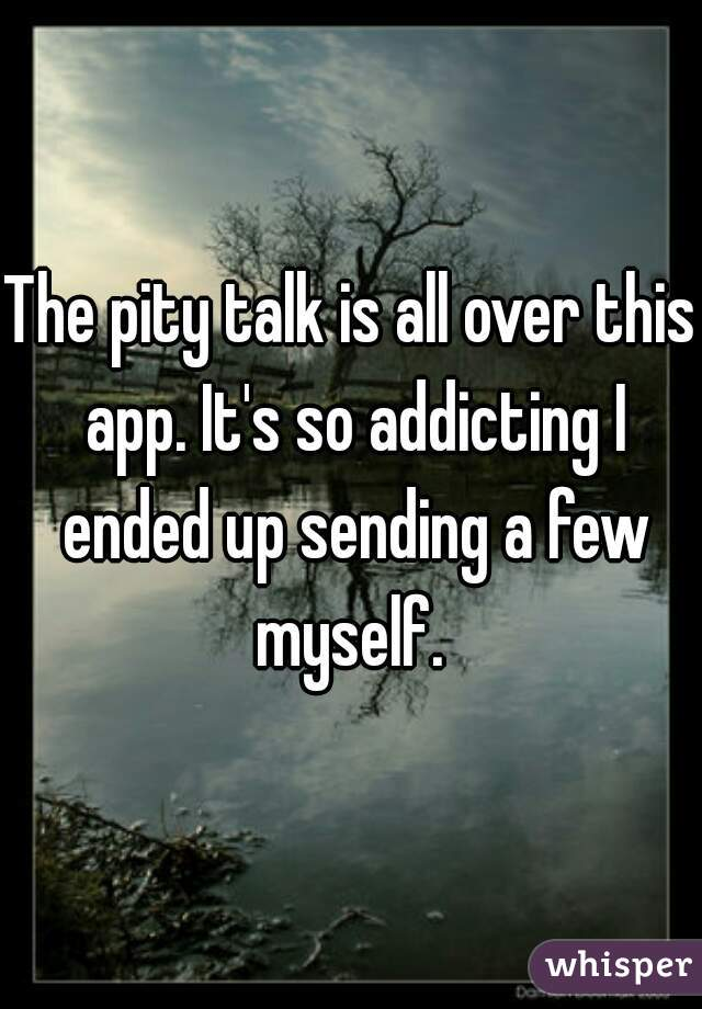 The pity talk is all over this app. It's so addicting I ended up sending a few myself.