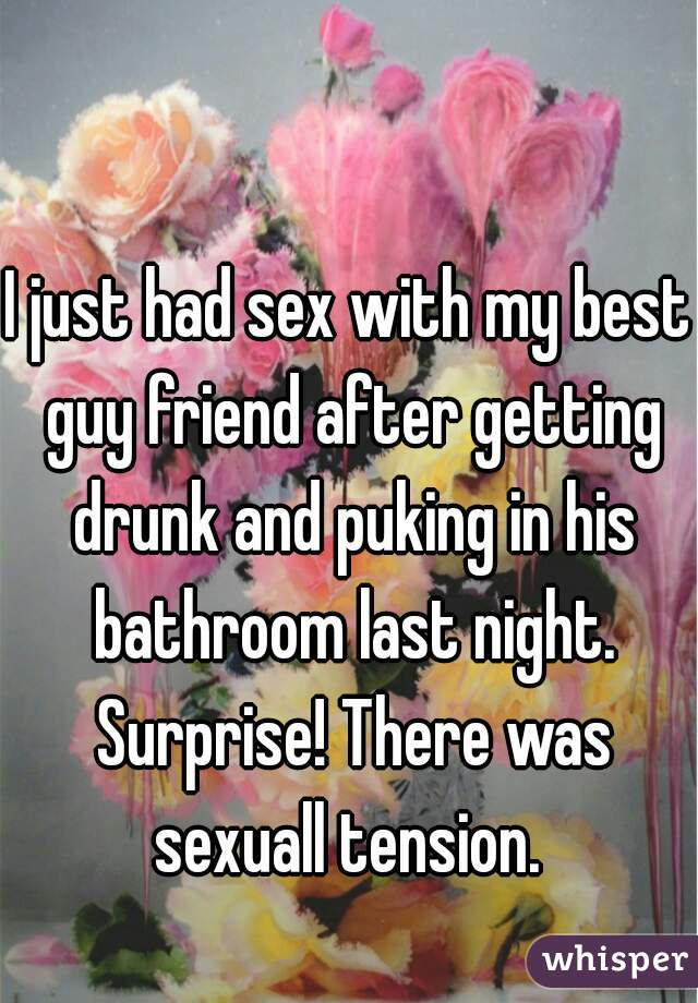 I just had sex with my best guy friend after getting drunk and puking in his bathroom last night. Surprise! There was sexuall tension.