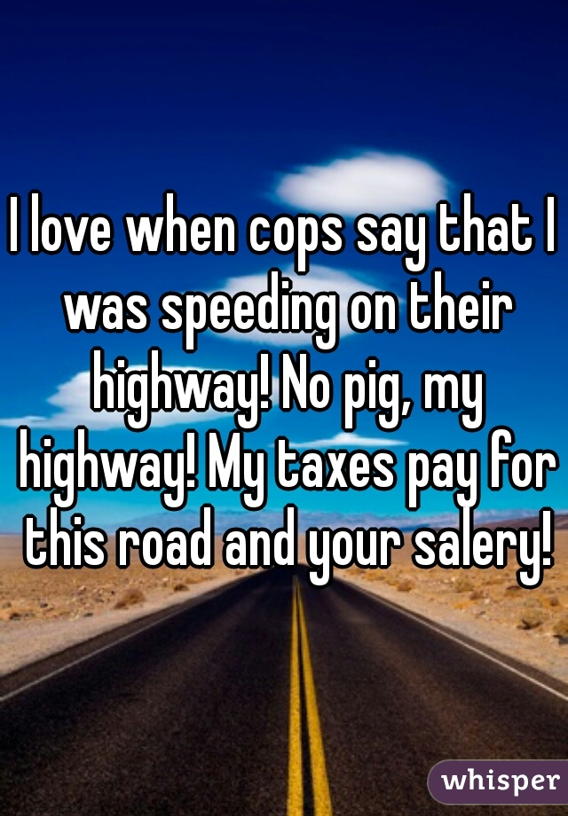I love when cops say that I was speeding on their highway! No pig, my highway! My taxes pay for this road and your salery!