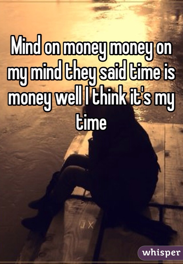 Mind on money money on my mind they said time is money well I think it's my time