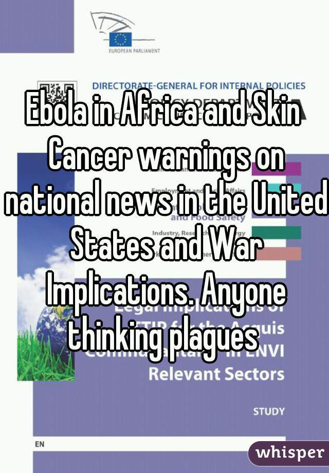 Ebola in Africa and Skin Cancer warnings on national news in the United States and War Implications. Anyone thinking plagues