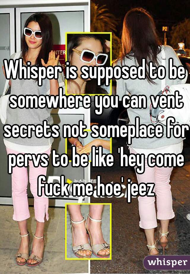 Whisper is supposed to be somewhere you can vent secrets not someplace for pervs to be like 'hey come fuck me hoe' jeez