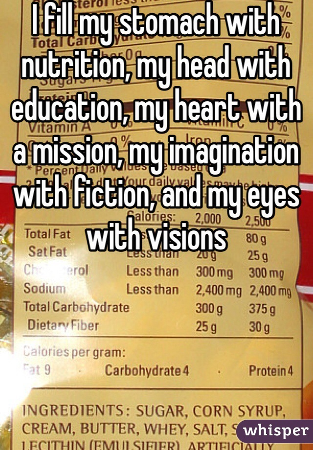 I fill my stomach with nutrition, my head with education, my heart with a mission, my imagination with fiction, and my eyes with visions