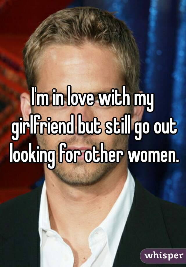 I'm in love with my girlfriend but still go out looking for other women.