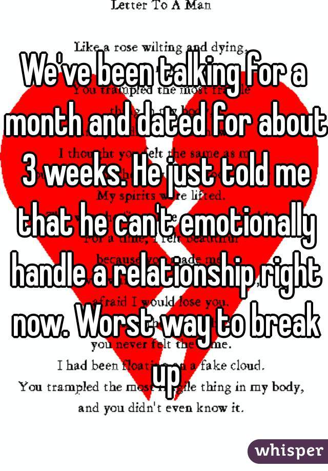 We've been talking for a month and dated for about 3 weeks. He just told me that he can't emotionally handle a relationship right now. Worst way to break up