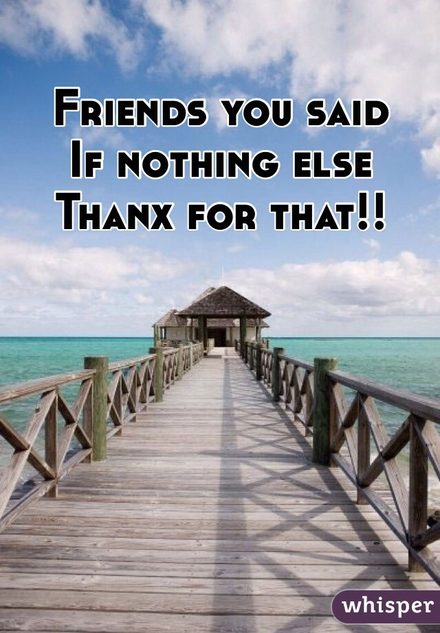 Friends you said  If nothing else Thanx for that!!