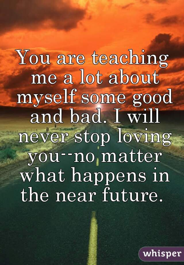 You are teaching me a lot about myself some good and bad. I will never stop loving you--no matter what happens in the near future.