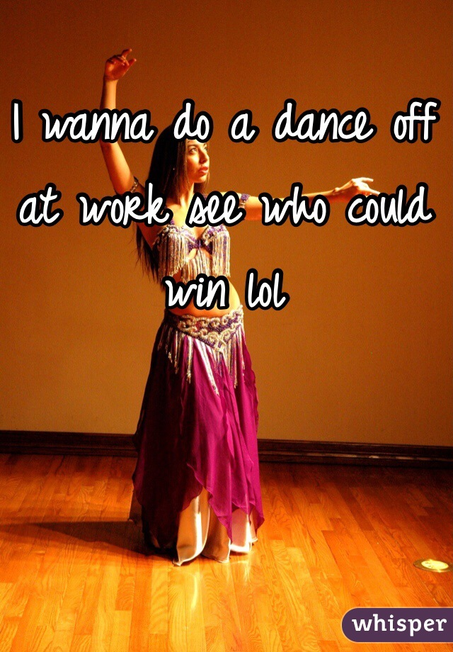 I wanna do a dance off at work see who could win lol