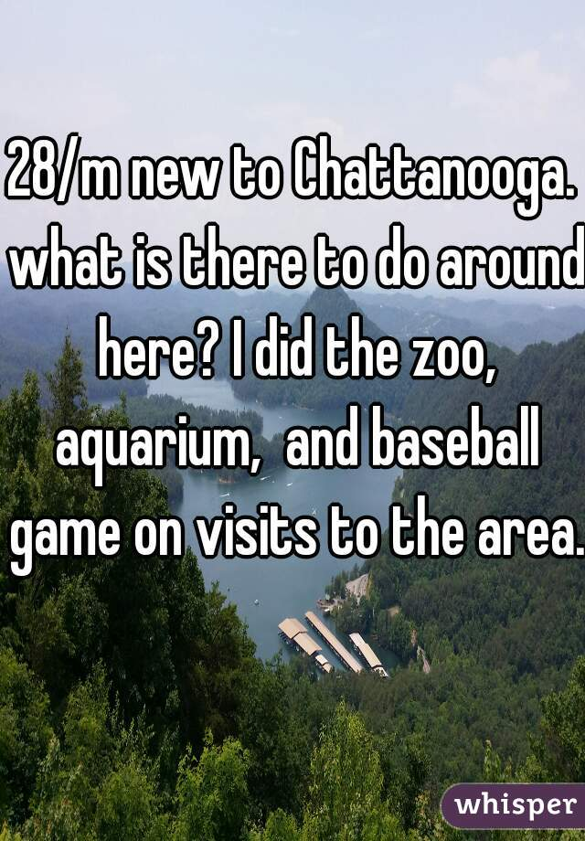 28/m new to Chattanooga. what is there to do around here? I did the zoo, aquarium,  and baseball game on visits to the area.