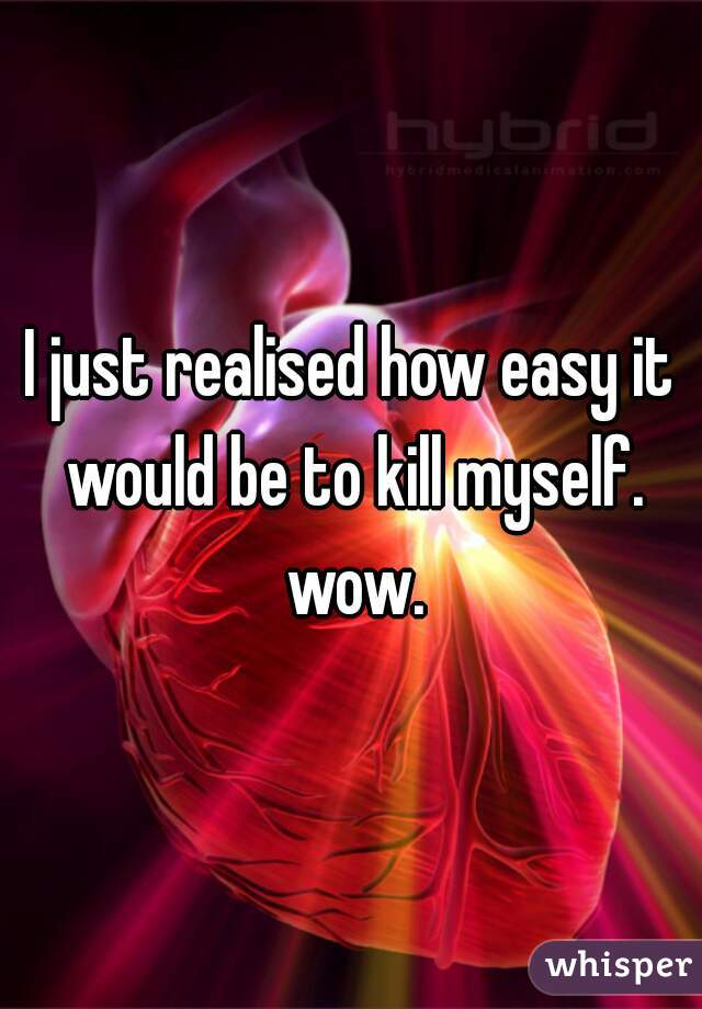 I just realised how easy it would be to kill myself. wow.