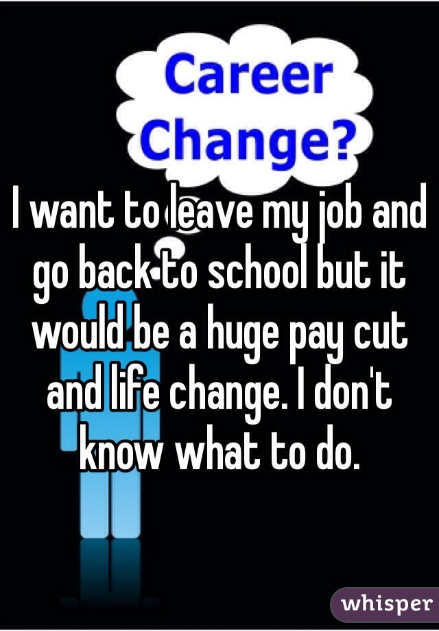 I want to leave my job and go back to school but it would be a huge pay cut and life change. I don't know what to do.